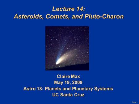 Page 1 Lecture 14: Asteroids, Comets, and Pluto-Charon Claire Max May 19, 2009 Astro 18: Planets and Planetary Systems UC Santa Cruz.