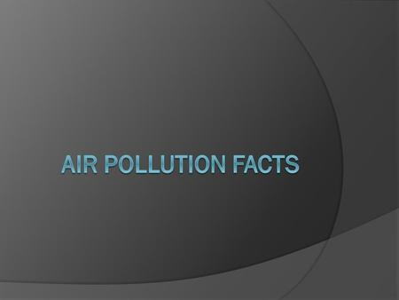  Air pollutants (dangerous things that make the air unclean)come in the form of gases or particles.  It is estimated that you breathe 20,000 liters.