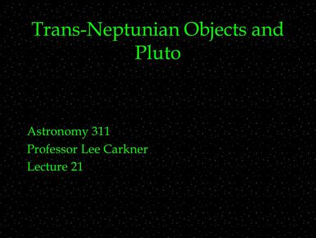 Trans-Neptunian Objects and Pluto Astronomy 311 Professor Lee Carkner Lecture 21.