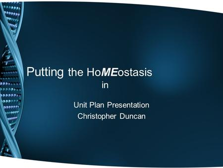 Putting the HoMEostasis in Unit Plan Presentation Christopher Duncan.