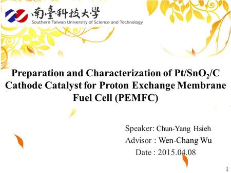 1 Speaker: Chun-Yang Hsieh Advisor : Wen-Chang Wu Date : 2015.04.08 Preparation and Characterization of Pt/SnO 2 /C Cathode Catalyst for Proton Exchange.