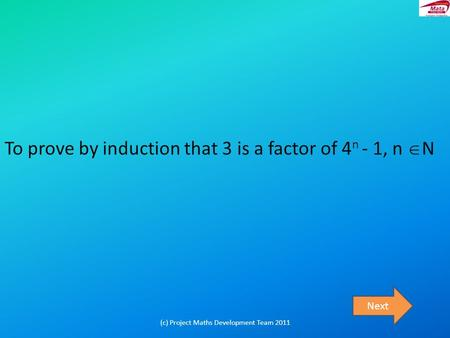 To prove by induction that 3 is a factor of 4 n - 1, n  N Next (c) Project Maths Development Team 2011.