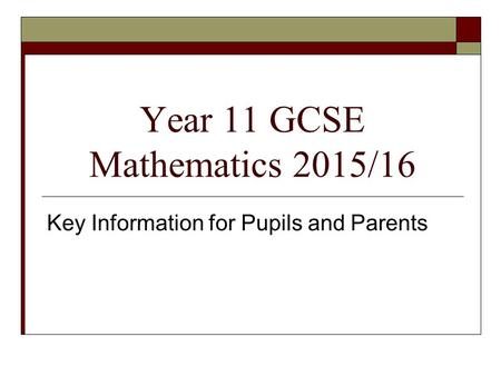Year 11 GCSE Mathematics 2015/16 Key Information for Pupils and Parents.