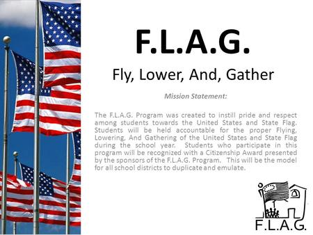 F.L.A.G. Fly, Lower, And, Gather Mission Statement: The F.L.A.G. Program was created to instill pride and respect among students towards the United States.