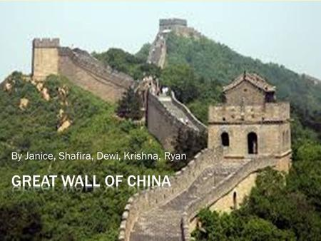By Janice, Shafira, Dewi, Krishna, Ryan.  你好 ! Have you ever been to China? If you do, you will of course know the Great Wall of China. It is one of.