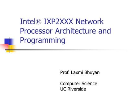 Intel ® IXP2XXX Network Processor Architecture and Programming Prof. Laxmi Bhuyan Computer Science UC Riverside.