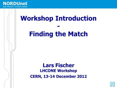 NORDUnet Nordic Infrastructure for Research & Education Workshop Introduction - Finding the Match Lars Fischer LHCONE Workshop CERN, 13-14 December 2012.