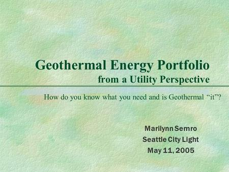 "Geothermal Energy Portfolio from a Utility Perspective Marilynn Semro Seattle City Light May 11, 2005 How do you know what you need and is Geothermal ""it""?"