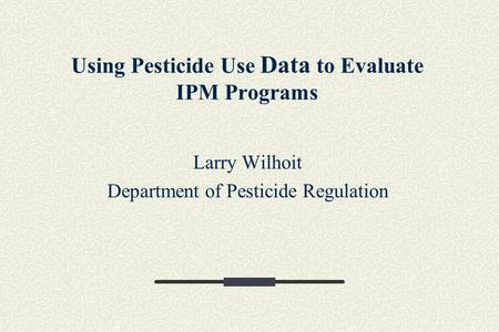 Using Pesticide Use Data to Evaluate IPM Programs Larry Wilhoit Department of Pesticide Regulation.