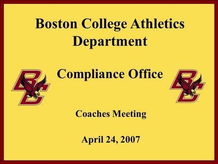 Boston College Athletics Department Compliance Office Coaches Meeting April 24, 2007.