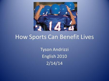 How Sports Can Benefit Lives Tyson Andrizzi English 2010 2/14/14.