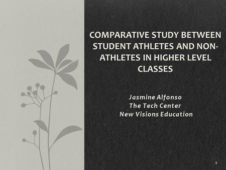 Jasmine Alfonso The Tech Center New Visions Education New Visions Education 1 COMPARATIVE STUDY BETWEEN STUDENT ATHLETES AND NON- ATHLETES IN HIGHER LEVEL.