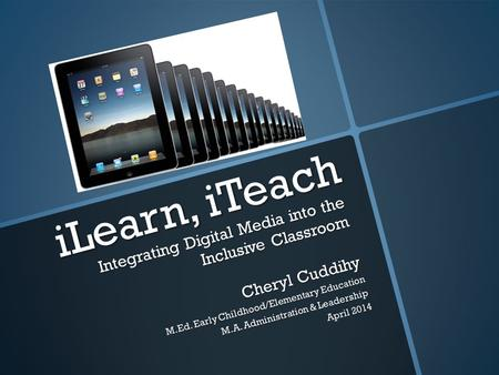 ILearn, iTeach Integrating Digital Media into the Inclusive Classroom Cheryl Cuddihy M.Ed. Early Childhood/Elementary Education M.A. Administration & Leadership.