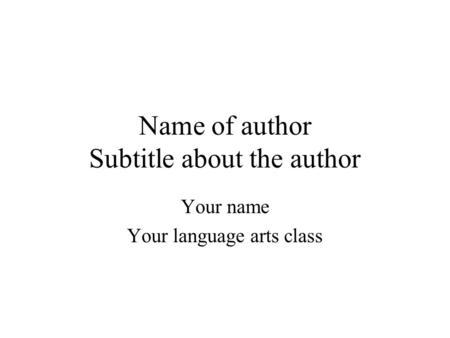 Name of author Subtitle about the author Your name Your language arts class.