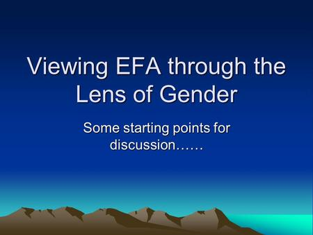 Viewing EFA through the Lens of Gender Some starting points for discussion……