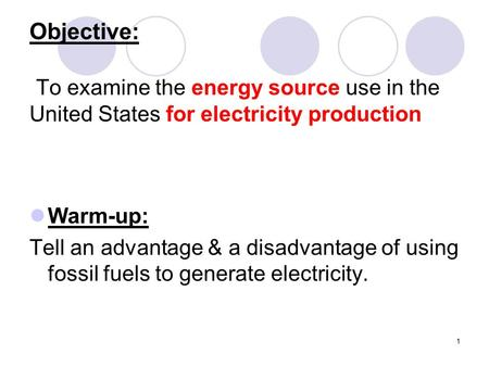 1 Objective: To examine the energy source use in the United States for electricity production Warm-up: Tell an advantage & a disadvantage of using fossil.