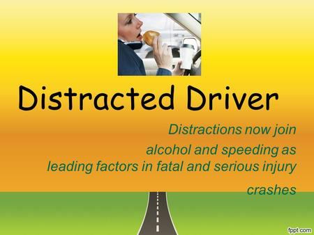 Distracted Driver Distractions now join alcohol and speeding as leading factors in fatal and serious injury crashes.