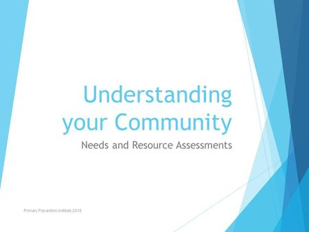 Understanding your Community Needs and Resource Assessments Primary Prevention Institute 2015.