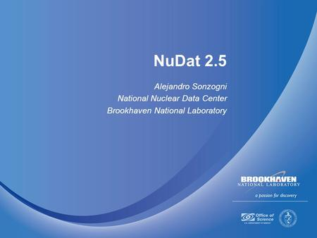 NuDat 2.5 Alejandro Sonzogni National Nuclear Data Center Brookhaven National Laboratory.