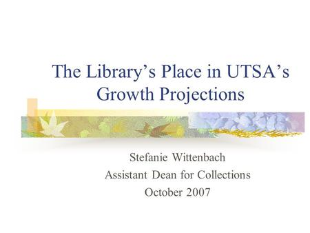 The Library's Place in UTSA's Growth Projections Stefanie Wittenbach Assistant Dean for Collections October 2007.