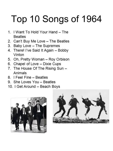 Top 10 Songs of 1964 1.I Want To Hold Your Hand – The Beatles 2.Can't Buy Me Love – The Beatles 3.Baby Love – The Supremes 4.There! I've Said It Again.