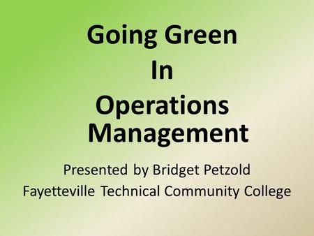 Presented by Bridget Petzold Fayetteville Technical Community College Going Green In Operations Management.