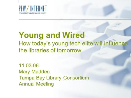 Young and Wired How today's young tech elite will influence the libraries of tomorrow 11.03.06 Mary Madden Tampa Bay Library Consortium Annual Meeting.