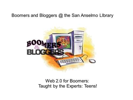 Web 2.0 for Boomers: Taught by the Experts: Teens! Boomers and the San Anselmo LIbrary.