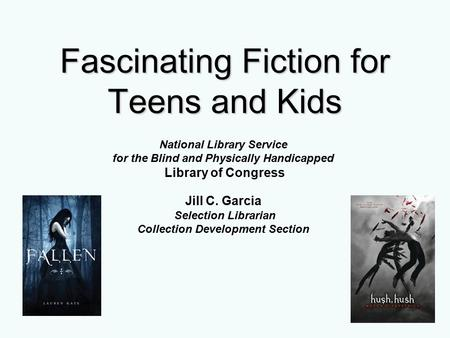 Fascinating Fiction for Teens and Kids National Library Service for the Blind and Physically Handicapped Library of Congress Jill C. Garcia Selection Librarian.