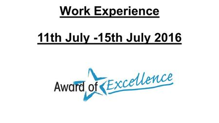 Work Experience 11th July -15th July 2016. Placements There are two types of Work Experience placements: Self Placement – Organising your own, you must.