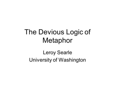 The Devious Logic of Metaphor Leroy Searle University of Washington.