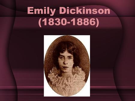 Emily Dickinson (1830-1886). Emily Dickinson: Biography Born the second of three children in Amherst, Massachusetts Father was a lawyer and one of the.