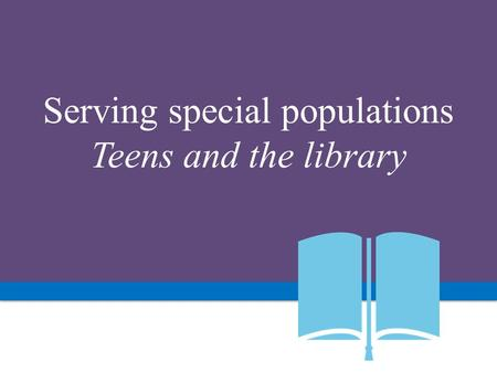 Serving special populations Teens and the library.