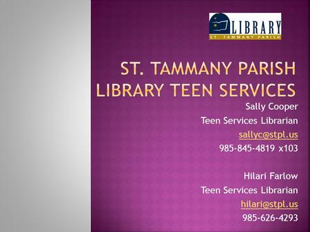 Sally Cooper Teen Services Librarian 985-845-4819 x103 Hilari Farlow Teen Services Librarian 985-626-4293.