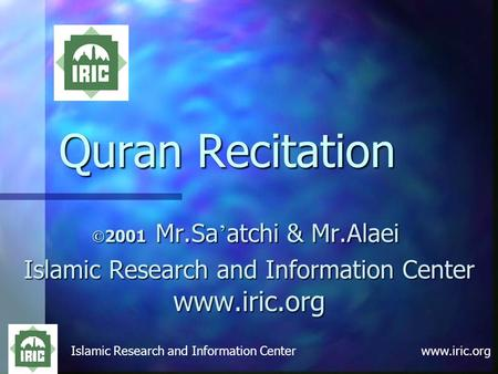 Islamic Research and Information Center www.iric.org Quran Recitation © 2001 Mr.Sa ' atchi & Mr.Alaei Islamic Research and Information Center www.iric.org.