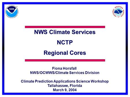 NWS Climate Services NCTP Regional Cores Fiona Horsfall NWS/OCWWS/Climate Services Division Climate Prediction Applications Science Workshop Tallahassee,