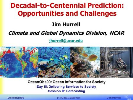 Jim Hurrell OceanObs09 21-25 September 2009 OceanObs09: Ocean Information for Society Day III: Delivering Services to Society Session B: Forecasting Decadal-to-Centennial.
