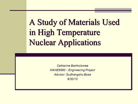 A Study of Materials Used in High Temperature Nuclear Applications Catherine Bartholomae MANE6980 - Engineering Project Advisor: Sudhangshu Bose 9/30/10.