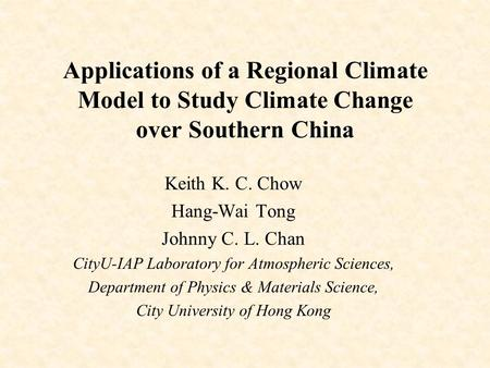 Applications of a Regional Climate Model to Study Climate Change over Southern China Keith K. C. Chow Hang-Wai Tong Johnny C. L. Chan CityU-IAP Laboratory.