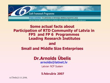 A.Ūbelis23.11.2006, Some actual facts about Participation of RTD Community of Latvia in FP5 and FP 6 Programmes Leading Research Institutes and Small and.