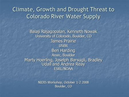 Climate, Growth and Drought Threat to Colorado River Water Supply Balaji Rajagopalan, Kenneth Nowak University of Colorado, Boulder, CO James Prairie USBR.