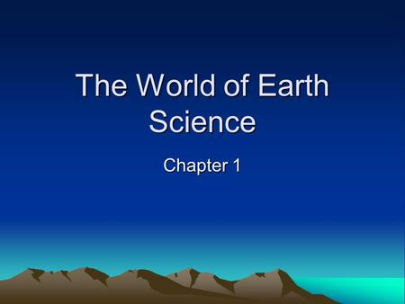 The World of Earth Science Chapter 1. Section 1 Branches of Earth Science Objectives –Describe the four major branches of Earth science –Identify four.