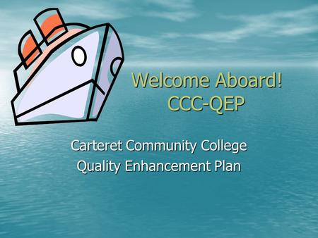 Welcome Aboard! CCC-QEP Carteret Community College Quality Enhancement Plan.