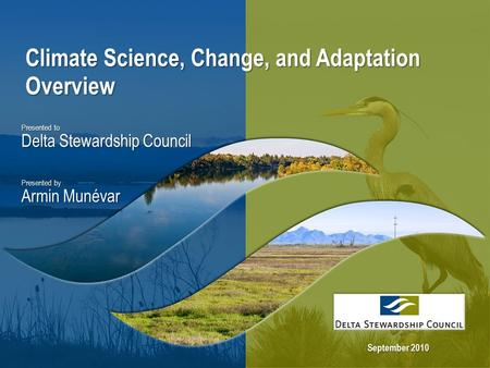 Climate Science, Change, and Adaptation Overview Presented to Delta Stewardship Council Presented by Armin Munévar September 2010.