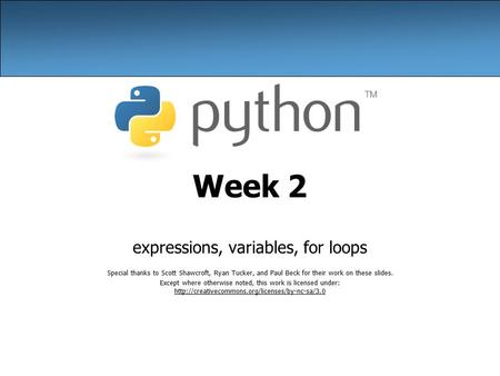 Week 2 expressions, variables, for loops Special thanks to Scott Shawcroft, Ryan Tucker, and Paul Beck for their work on these slides. Except where otherwise.
