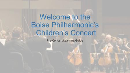 Welcome to the Boise Philharmonic's Children's Concert Pre-Concert Learning Guide.