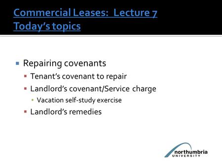  Repairing covenants  Tenant's covenant to repair  Landlord's covenant/Service charge ▪ Vacation self-study exercise  Landlord's remedies.