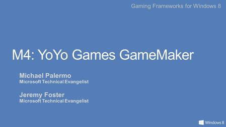 Gaming Frameworks for Windows 8 M4: YoYo Games GameMaker Michael Palermo Microsoft Technical Evangelist Jeremy Foster Microsoft Technical Evangelist.