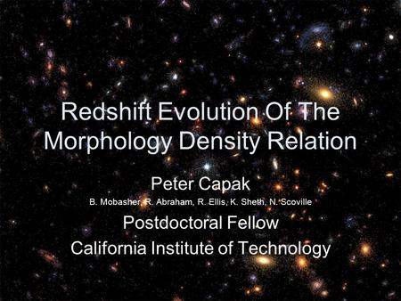Redshift Evolution Of The Morphology Density Relation Peter Capak B. Mobasher, R. Abraham, R. Ellis, K. Sheth, N. Scoville Postdoctoral Fellow California.