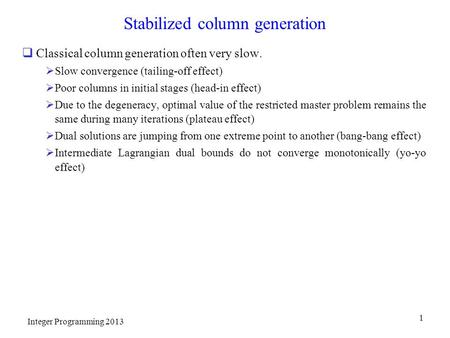 Stabilized column generation  Classical column generation often very slow.  Slow convergence (tailing-off effect)  Poor columns in initial stages (head-in.